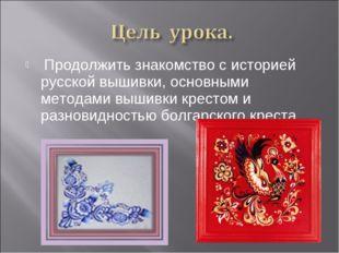 Продолжить знакомство с историей русской вышивки, основными методами вышивки