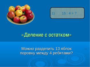 «Деление с остатком» Можно разделить 13 яблок поровну между 4 ребятами? 15 :