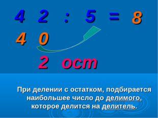 2 0 4 При делении с остатком, подбирается наибольшее число до делимого, котор