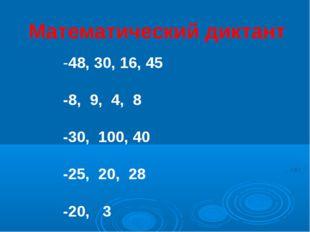 Математический диктант -48, 30, 16, 45 -8, 9, 4, 8 -30, 100, 40 -25, 20, 28 -