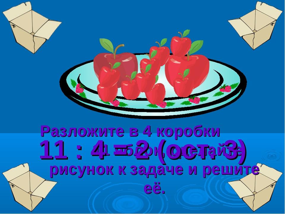 Разложите в 4 коробки 11 яблок, сделайте рисунок к задаче и решите её. 11 : 4...