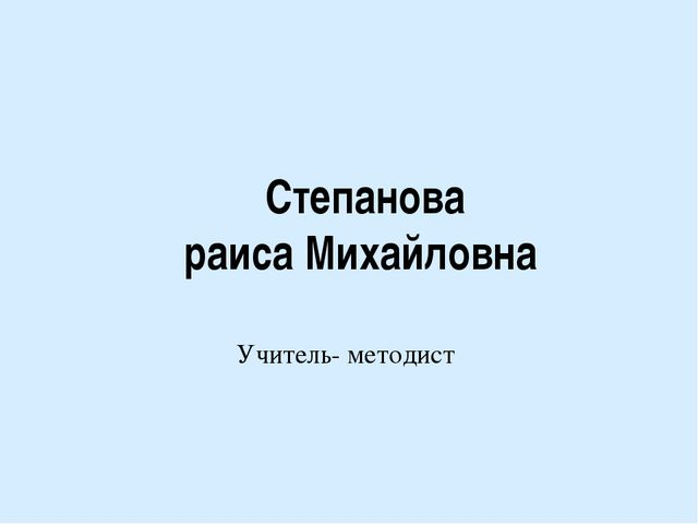 Степанова раиса Михайловна Учитель- методист