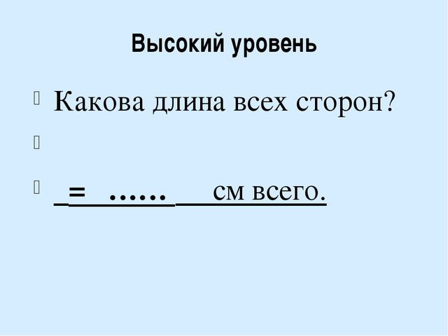 Высокий уровень Какова длина всех сторон? = …… см всего.
