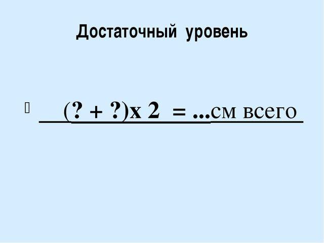 Достаточный уровень (? + ?)х 2 = ...см всего