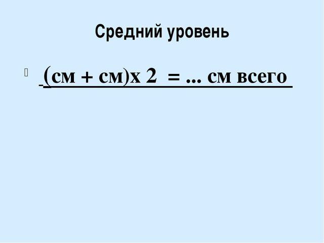 Средний уровень (см + см)х 2 = ... см всего