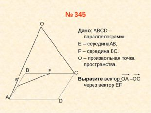 № 345 Дано: АВСD –параллелограмм. E – серединаAB, F – середина ВС. О – произв
