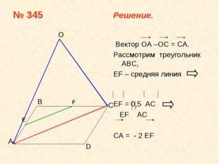№ 345 Решение. Bектор ОА –ОС = CA. Рассмотрим треугольник АВС, EF – средняя л