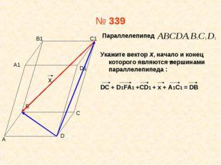 № 339 Параллелепипед Укажите вектор х, начало и конец которого являются верши