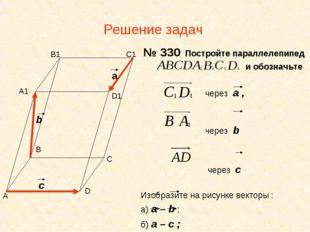 Решение задач № 330 Постройте параллелепипед и обозначьте через а , через b ч