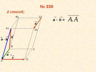 № 330 2 способ; a – b = А В С D А1 В1 С1 D1 а b c a - b a