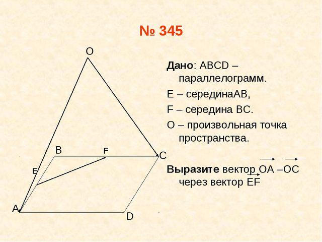 № 345 Дано: АВСD –параллелограмм. E – серединаAB, F – середина ВС. О – произв...