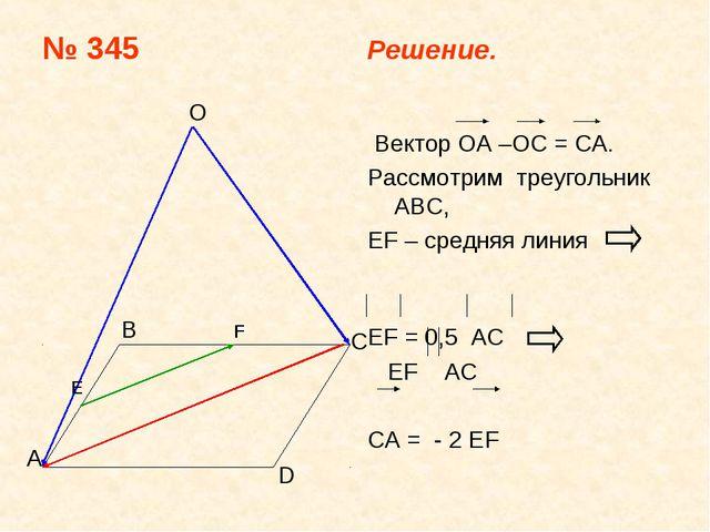 № 345 Решение. Bектор ОА –ОС = CA. Рассмотрим треугольник АВС, EF – средняя л...