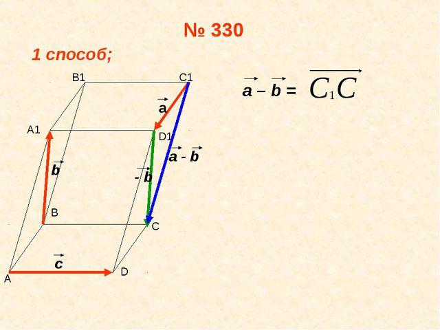 № 330 1 способ; a – b = А В С D А1 В1 С1 D1 а b c - b a - b
