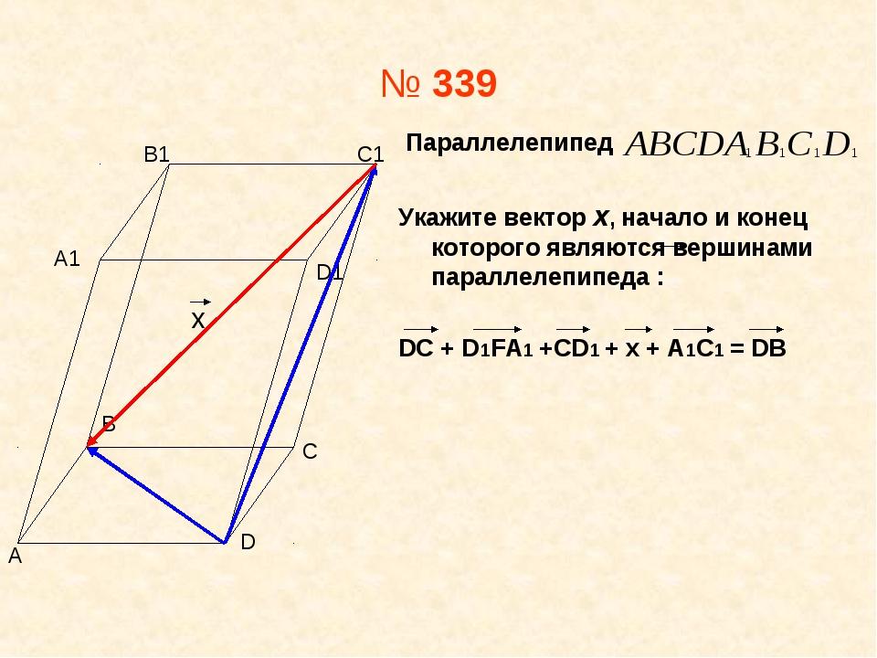 № 339 Параллелепипед Укажите вектор х, начало и конец которого являются верши...