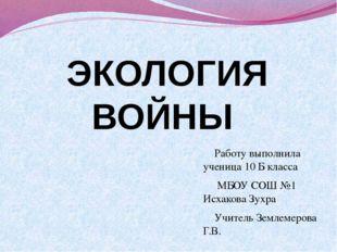 ЭКОЛОГИЯ ВОЙНЫ Работу выполнила ученица 10 Б класса МБОУ СОШ №1 Исхакова Зухр