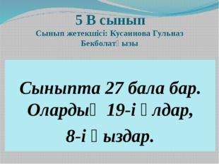 5 В сынып Сынып жетекшісі: Кусаинова Гульназ Бекболатқызы Сыныпта 27 бала ба