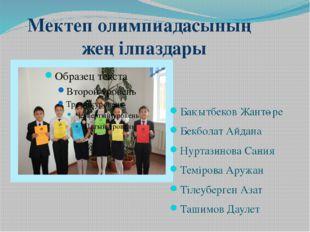 Мектеп олимпиадасының жеңілпаздары Бақытбеков Жантөре Бекболат Айдана Нуртази