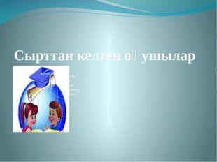 Сырттан келген оқушылар 1.Айтуар Ерғанат 2.Буркутбаев Ниязбек 3.Темірова Аруж