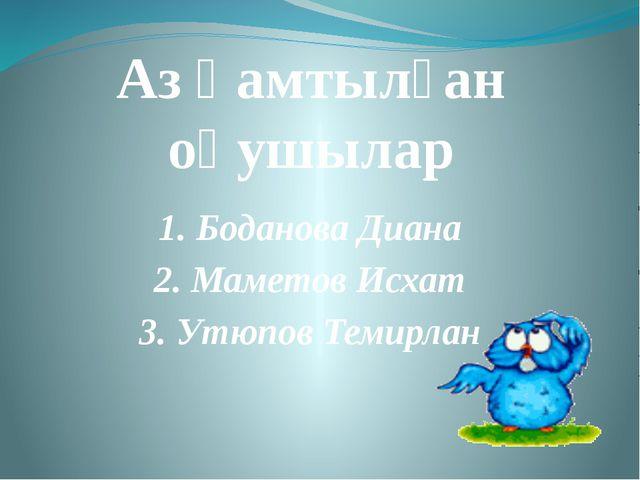 Аз қамтылған оқушылар 1. Боданова Диана 2. Маметов Исхат 3. Утюпов Темирлан