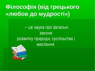 Філософія (від грецького «любов до мудрості») – це наука про загальні закони
