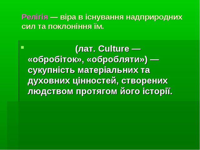 Релігія — віра в існування надприродних сил та поклоніння їм. Культу́ра (лат....