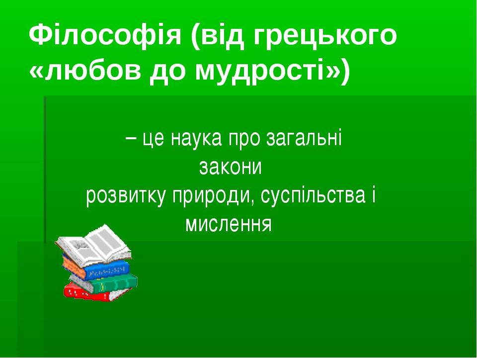 Філософія (від грецького «любов до мудрості») – це наука про загальні закони...