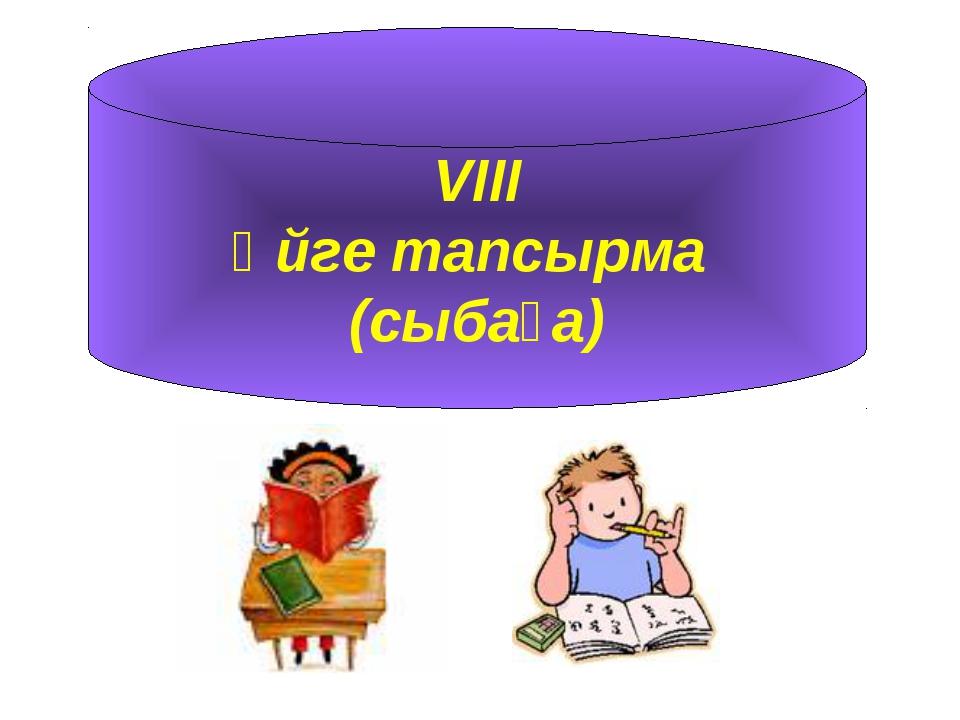 VIII Үйге тапсырма (сыбаға)