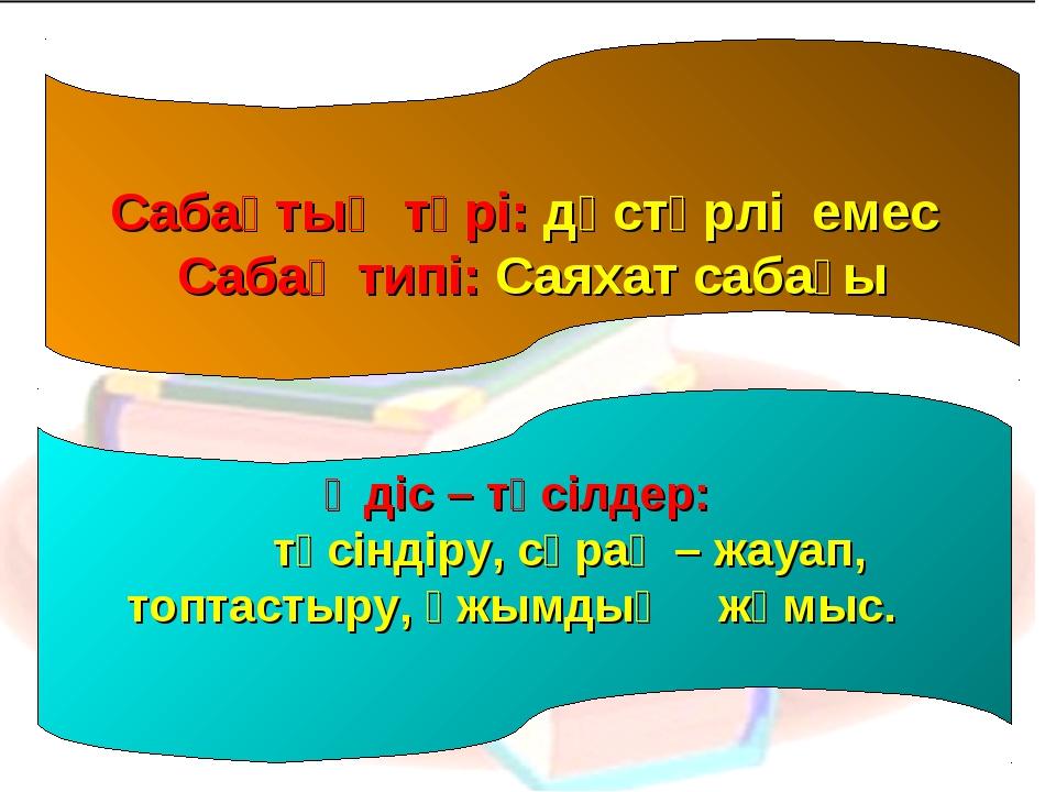 Сабақтың түрі: дәстүрлі емес Сабақ типі: Саяхат сабағы Әдіс – тәсілдер: түсі...