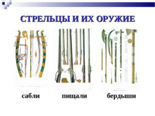 СТРЕЛЬЦЫ И ИХ ОРУЖИЕ пищали бердыши сабли