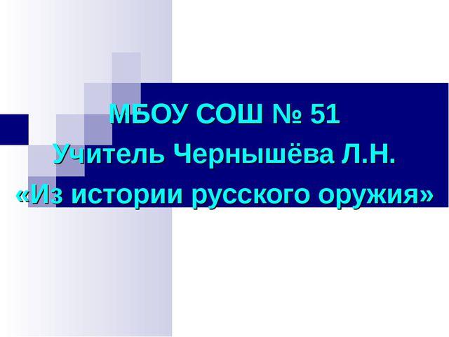 МБОУ СОШ № 51 Учитель Чернышёва Л.Н. «Из истории русского оружия»