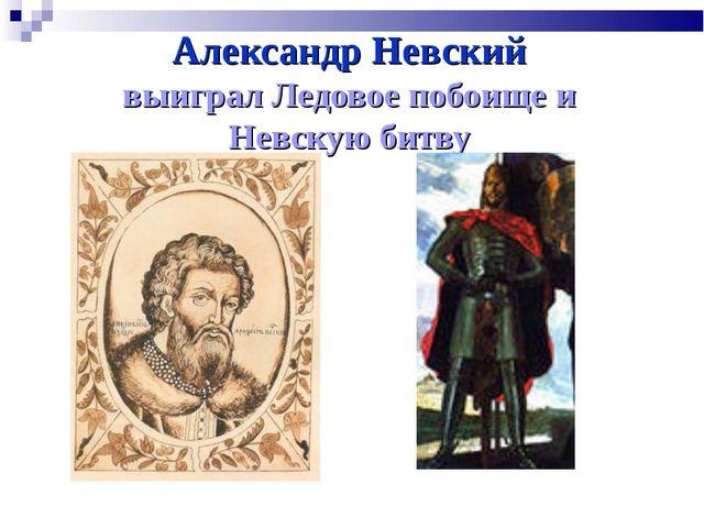 Александр Невский выиграл Ледовое побоище и Невскую битву