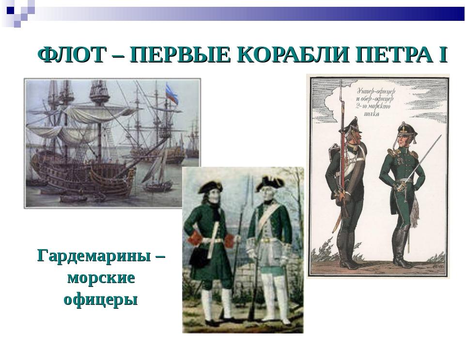 ФЛОТ – ПЕРВЫЕ КОРАБЛИ ПЕТРА I Гардемарины – морские офицеры