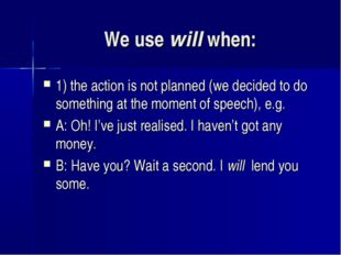 We use will when: 1) the action is not planned (we decided to do something at