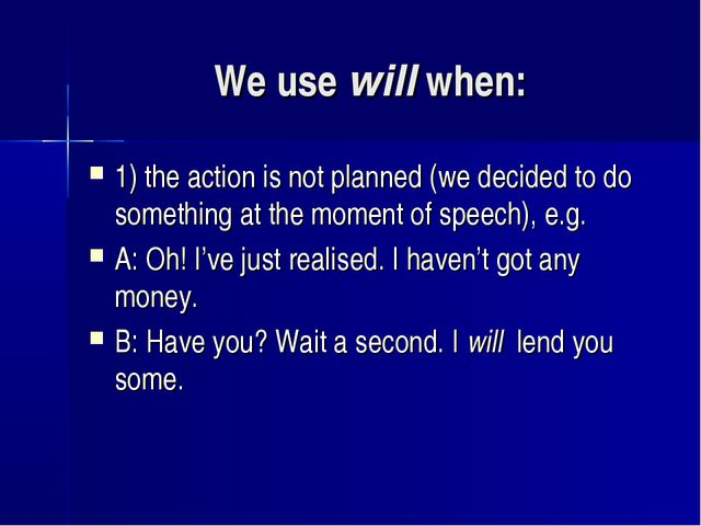 We use will when: 1) the action is not planned (we decided to do something at...