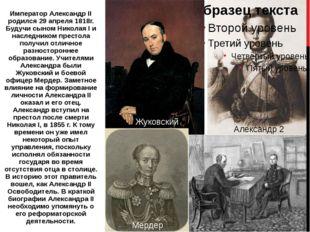 Император Александр II родился 29 апреля 1818г. Будучи сыном Николая I и насл