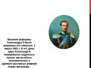 Великие реформы Александра II были прерваны его смертью. 1 марта 1881 г. В то