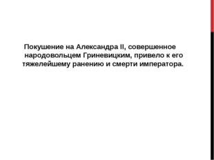 Покушение на Александра II, совершенное народовольцем Гриневицким, привело к