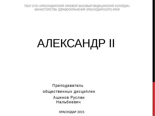 АЛЕКСАНДР II Преподаватель общественных дисциплин Ашинов Руслан Нальбиевич
