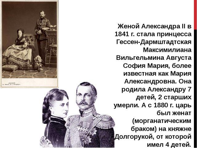 Женой Александра II в 1841 г. стала принцесса Гессен-Дармштадтская Максимилиа...