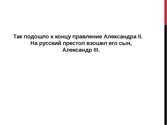 Так подошло к концу правление Александра II. На русский престол взошел его с...