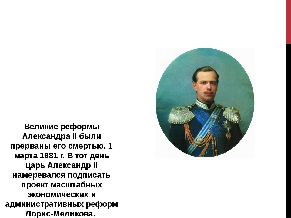 Великие реформы Александра II были прерваны его смертью. 1 марта 1881 г. В то...
