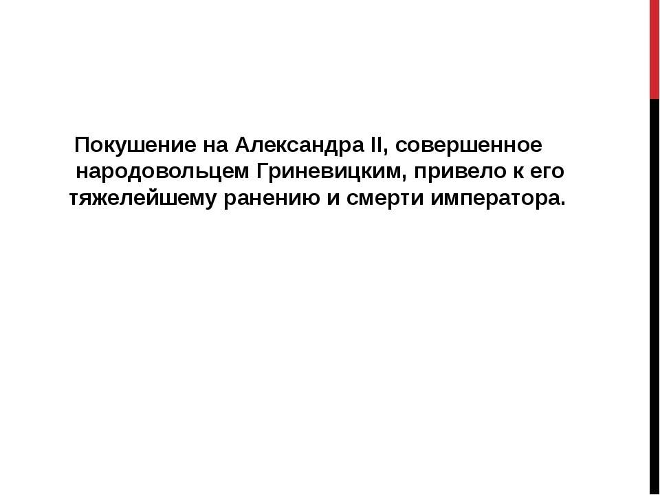 Покушение на Александра II, совершенное народовольцем Гриневицким, привело к...
