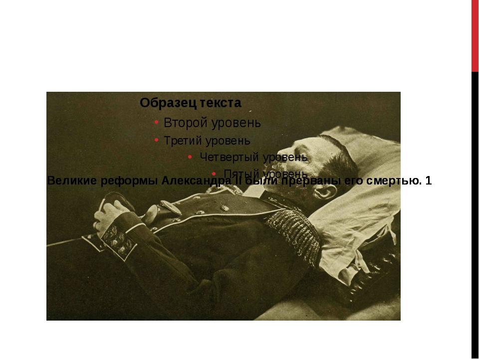 Великие реформы Александра II были прерваны его смертью. 1 Великие реформы А...