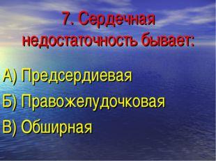 7. Сердечная недостаточность бывает: А) Предсердиевая Б) Правожелудочковая В)