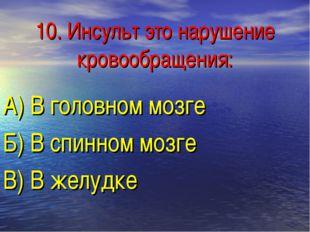 10. Инсульт это нарушение кровообращения: А) В головном мозге Б) В спинном мо