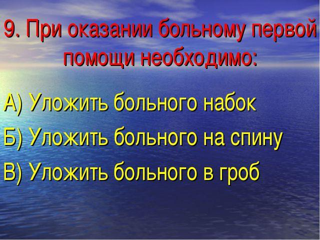 9. При оказании больному первой помощи необходимо: А) Уложить больного набок...