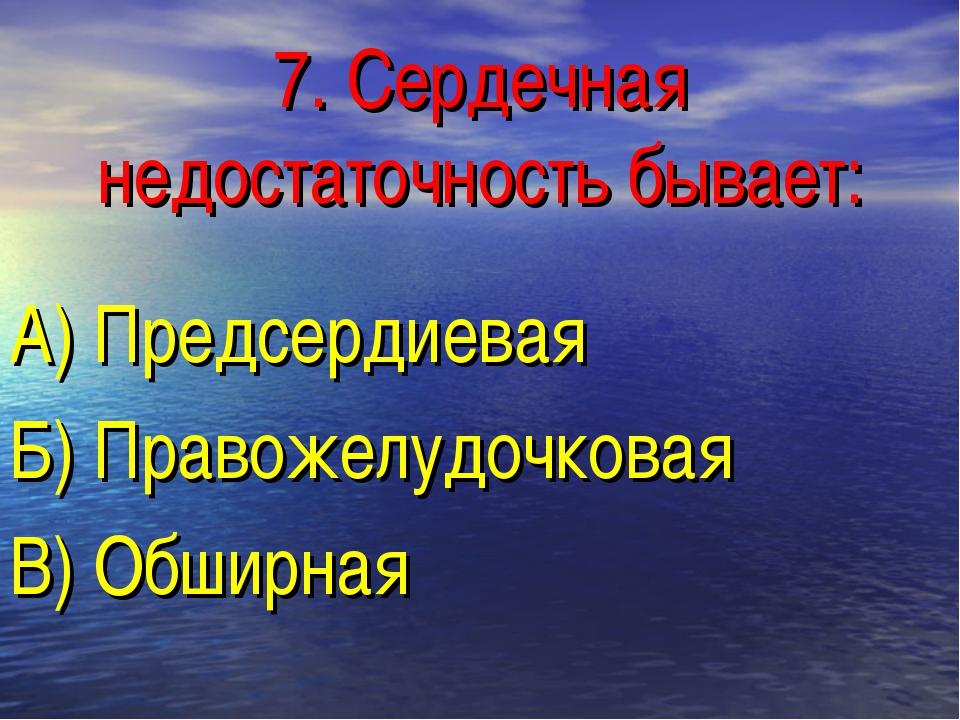 7. Сердечная недостаточность бывает: А) Предсердиевая Б) Правожелудочковая В)...