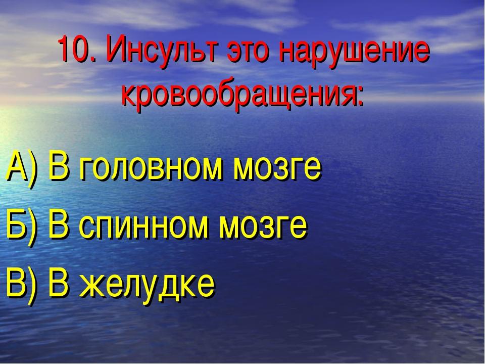 10. Инсульт это нарушение кровообращения: А) В головном мозге Б) В спинном мо...