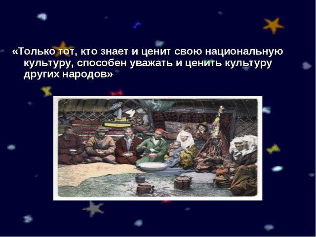 «Только тот, кто знает и ценит свою национальную культуру, способен уважать и...