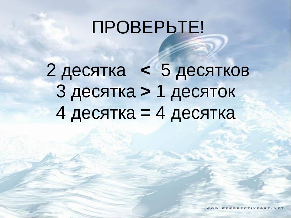 ПРОВЕРЬТЕ! 2 десятка < 5 десятков 3 десятка > 1 десяток 4 десятка = 4 десятка